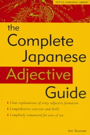 The Complete Japanese Adjective Guide ebook by Ann  Tarumoto