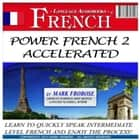 Power French 2 Accelerated - Learn to Quickly Speak Intermediate Level French and Enjoy the Process! audiobook by