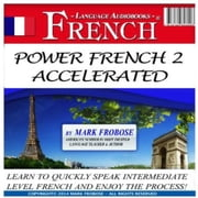 Power French 2 Accelerated - Learn to Quickly Speak Intermediate Level French and Enjoy the Process! audiobook by Mark Frobose