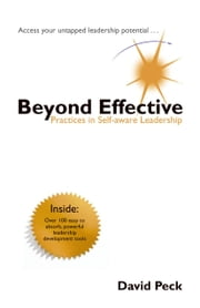 Beyond Effective: Practices In Self-Aware Leadership ebook by Peck, David