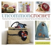 Uncommon Crochet - Twenty-Five Projects Made from Natural Yarns and Alternative Fibers ebook by Julie Armstrong Holetz