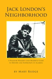 Jack London's Neighborhood - A Pleasure Walker's and Reader's Guide to History and Inspiration in Alameda ebook by Mary Rudge