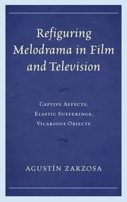 Refiguring Melodrama in Film and Television - Captive Affects, Elastic Sufferings, Vicarious Objects ebook by Agustín Zarzosa