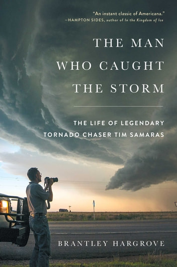 The Man Who Caught the Storm - The Life of Legendary Tornado Chaser Tim Samaras ebook by Brantley Hargrove