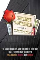 Concierge Confidential - The Gloves Come Off---and the Secrets Come Out! Tales from the Man Who Serves Millionaires, Moguls, and Madmen eBook by Michael Fazio, Michael Malice