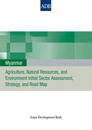 Myanmar - Agriculture, Natural Resources, and Environment Initial Sector Assessment, Strategy, and Road Map ebook by Asian Development Bank