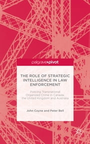 The Role of Strategic Intelligence in Law Enforcement - Policing Transnational Organized Crime in Canada, the United Kingdom and Australia ebook by John Coyne,Peter Bell