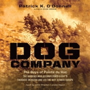 Dog Company - The Boys of Pointe du Hoc-the Rangers Who Accomplished D-Day's Toughest Mission and Led the Way across Europe audiobook by Patrick K. O'Donnell
