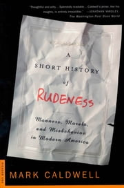 A Short History of Rudeness - Manners, Morals, and Misbehavior in Modern America ebook by Mark Caldwell