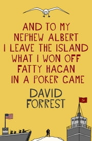 And To My Nephew Albert I Leave The Island What I Won Off Fatty Hagan In A Poker Game ebook by David Forrest