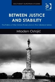 Between Justice and Stability - The Politics of War Crimes Prosecutions in Post-Milošević Serbia ebook by Dr Mladen Ostojic,Professor Florian Bieber