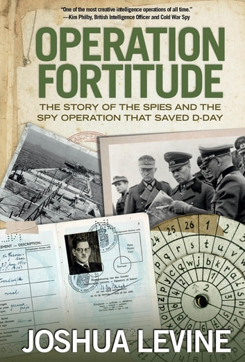 Operation Fortitude - The Story of the Spies and the Spy Operation That Saved D-Day ebook by Joshua Levine