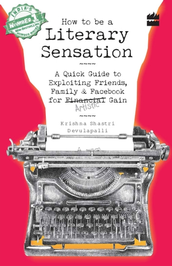 How to Be a Literary Sensation: A Quick Guide to Exploiting Friends, Family and Facebook for Artistic Gain eBook by Krishna Shastri Devulapalli