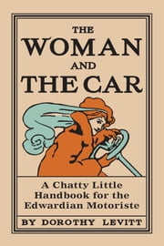 The Woman and the Car - A Chatty Little Handbook for the Edwardian Motoriste ebook by Dorothy Levitt
