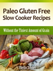 Paleo Gluten Free Slow Cooker Recipes: Without the Tiniest Amount of Grain ebook by Phyllis Snyder