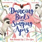 Dancing Birds and Singing Apes - How Animals Say I Love You ebook by Smriti Prasadam-Halls, Florence Weiser