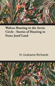 Walrus Hunting in the Arctic Circle - Stories of Hunting in Franz Josef Land ebook by H. Grahame Richards