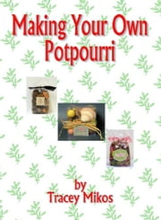 Making Your Own Potpourri: Crafts & Crafting Recipes for Potpourri Mixes ebook by Mikos, Tracey