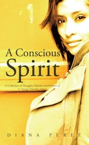 A Conscious Spirit - A Collection of Thoughts, Ryhmes and Rythms of A Young Woman's Heart ebook by Diana Perez