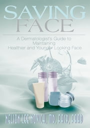 Saving Face - A Dermatologist's Guide to Maintaining Healthier and Younger Looking Skin ebook by Nelson Novick