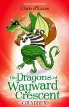 The Dragons Of Wayward Crescent: Grabber ebook by Chris D'Lacey, Adam Stower