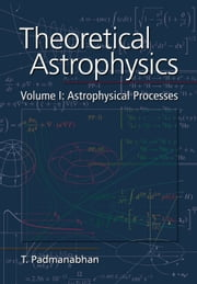 Theoretical Astrophysics: Volume 1, Astrophysical Processes ebook by T. Padmanabhan