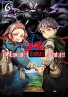 The Unwanted Undead Adventurer: Volume 6 ebook by Yu Okano