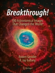 Breakthrough! - 100 Astronomical Images That Changed the World ebook by Robert Gendler,R. Jay GaBany