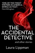 The Accidental Detective and other stories: Short Story Collection ebook by Laura Lippman