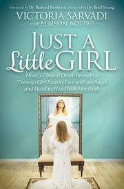 Just a Little Girl - How a Clinical Death Brought a Teenage Girl Face-to-Face with an Angel and Head-to-Toe with Her Faith ebook by Victoria Sarvadi, Allison Bottke