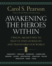 Awakening the Heroes Within - Twelve Archetypes to Help Us Find Ourselves and Transform Our World ebook by Carol S. Pearson