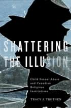 Shattering the Illusion - Child Sexual Abuse and Canadian Religious Institutions ebook by Tracy J. Trothen