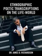 Ethnographic Poetic Transcriptions on the Life-World ebook by Dr. James O. Richardson
