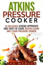 Atkins Pressure Cooker: 35 Delicious Atkins-Approved and Easy-to-Cook Recipes Using Only Your Pressure Cooker - Low-Carb Recipes ebook by Eva Mehler
