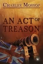 An Act of Treason ebook by Charles Mossop