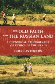 The Old Faith and the Russian Land - A Historical Ethnography of Ethics in the Urals ebook by Douglas Rogers