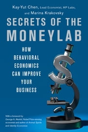 Secrets of the Moneylab - How Behavioral Economics Can Improve Your Business ebook by Kay-Yut Chen,Marina Krakovsky