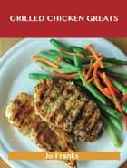 Grilled Chicken Greats: Delicious Grilled Chicken Recipes, The Top 58 Grilled Chicken Recipes ebook by Jo Franks