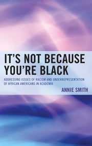It's Not Because You're Black - Addressing Issues of Racism and Underrepresentation of African Americans in Academia ebook by Orville Blackman,Annie Smith PhD