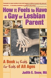 How It Feels to Have a Gay or Lesbian Parent - A Book by Kids for Kids of All Ages ebook by Judith E. Snow