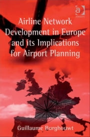 Airline Network Development in Europe and its Implications for Airport Planning ebook by Dr Guillaume Burghouwt