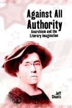 Against All Authority - Anarchism and the Literary Imagination ebook by Jeff Shantz