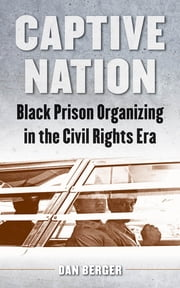 Captive Nation - Black Prison Organizing in the Civil Rights Era ebook by Dan Berger