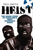 Heist - The Inside Story of Scotland's Most Notorious Raids ebook by Paul Smith