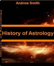 History of Astrology - Discover What Your Astrologer Won't Tell You With This Acclaimed Book On Elements In Astrology, Basics of Astrology, Importance of Astrology and Astrology for The Soul ebook by Andrew Smith