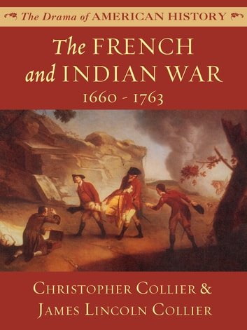 The French and Indian War - 1660-1763 ebook by James Lincoln Collier,Christopher Collier