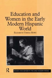 Education and Women in the Early Modern Hispanic World ebook by Elizabeth Teresa Howe