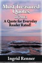 Most Treasured Quotes Of 2013 A Quote for Every Day Reader Rated! ebook by Ingrid Renner