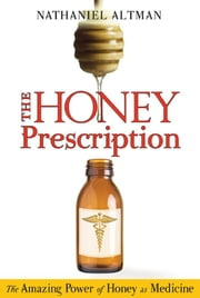 The Honey Prescription: The Amazing Power of Honey as Medicine - The Amazing Power of Honey as Medicine ebook by Nathaniel Altman