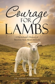 Courage for Lambs - A Psychologist's Memoir of Recovery from Abuse and Loss ebook by Dr. JoAnn Nishimoto